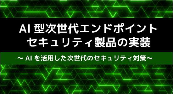 475f9090d297f 【新コース】AI型次世代エンドポイントセキュリティ製品の実装